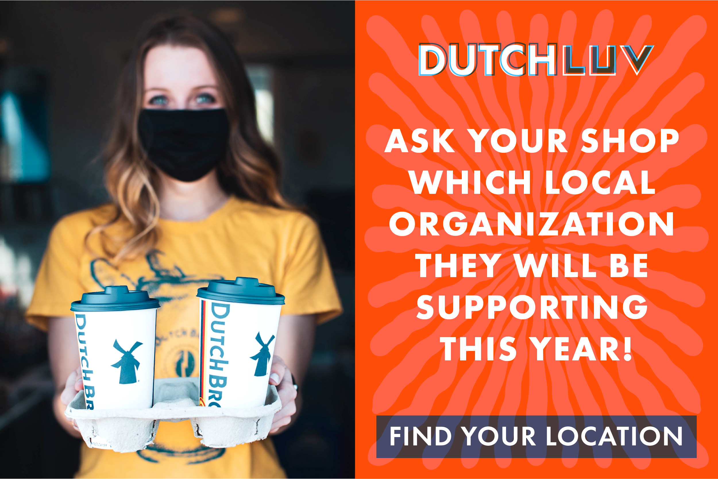 Dutch Luv. Ask your shop which local organization they will be supporting this year. Find your location. (Link to Dutch Bros locations page)